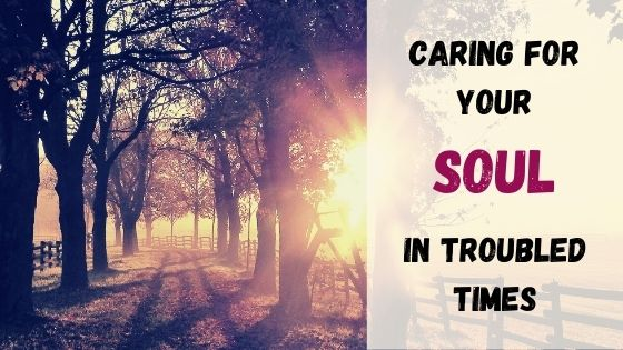 Caring for your soul in troubled times